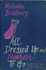 All Dressed up and Nowhere to Go Malcolm Bradbury