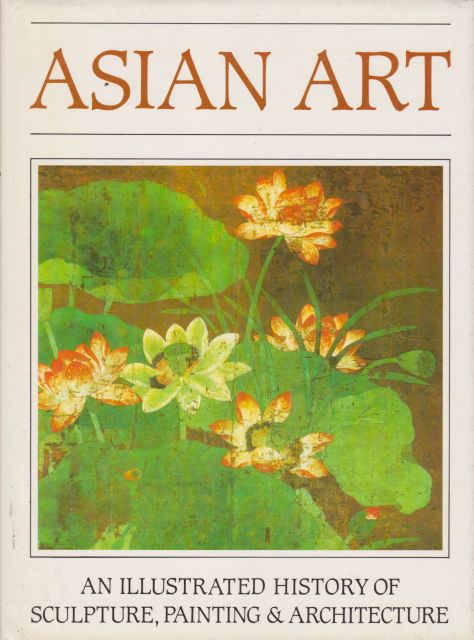 Asian Art - An Illustrated History of Sculpture, Painting & Architecture Bernard Myers (edits)