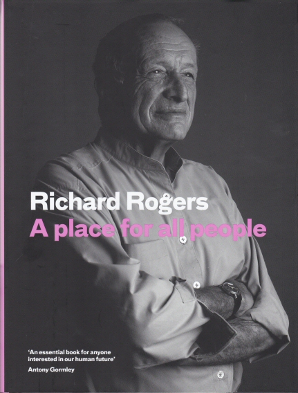 A Place for All People - Life, Architecture and the Fair Society Richard Rogers