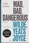 Mad, Bad, Dangerous to Know . The Fathers of Wilde, Yeats and Joyce